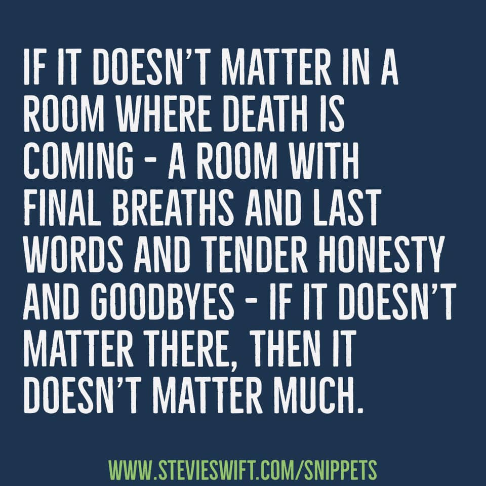 if it doesn't matter in a room where death is coming a room with final breaths and last words and tender honesty and goodbyes then it doesn't matter much