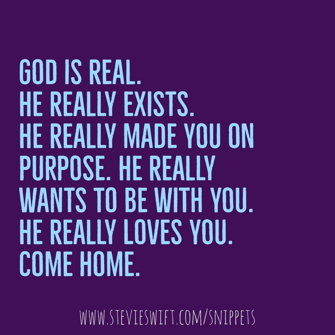God is real. He really exists. He really made you on purpose. He really wants to be with you. He really loves you. Come home.