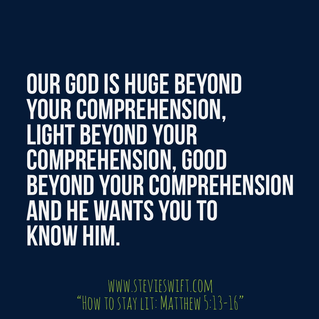Our God is huge beyond your comprehension, light beyond your comprehension, good beyond your comprehension and He wants you to know Him.