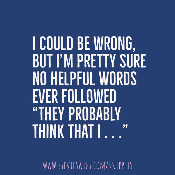 """I could be wrong but I'm pretty sure no helpful words ever followed """"they probably think that i"""""""