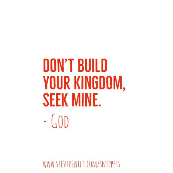 don't build your kingdom seek mine