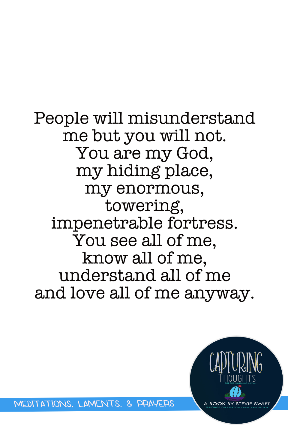 People will misunderstand me but you will not. You are my God, my hiding place, my enormous, towering, impenetrable fortress. you see all of me, know all of me, understand all of me and love all of me anyway.