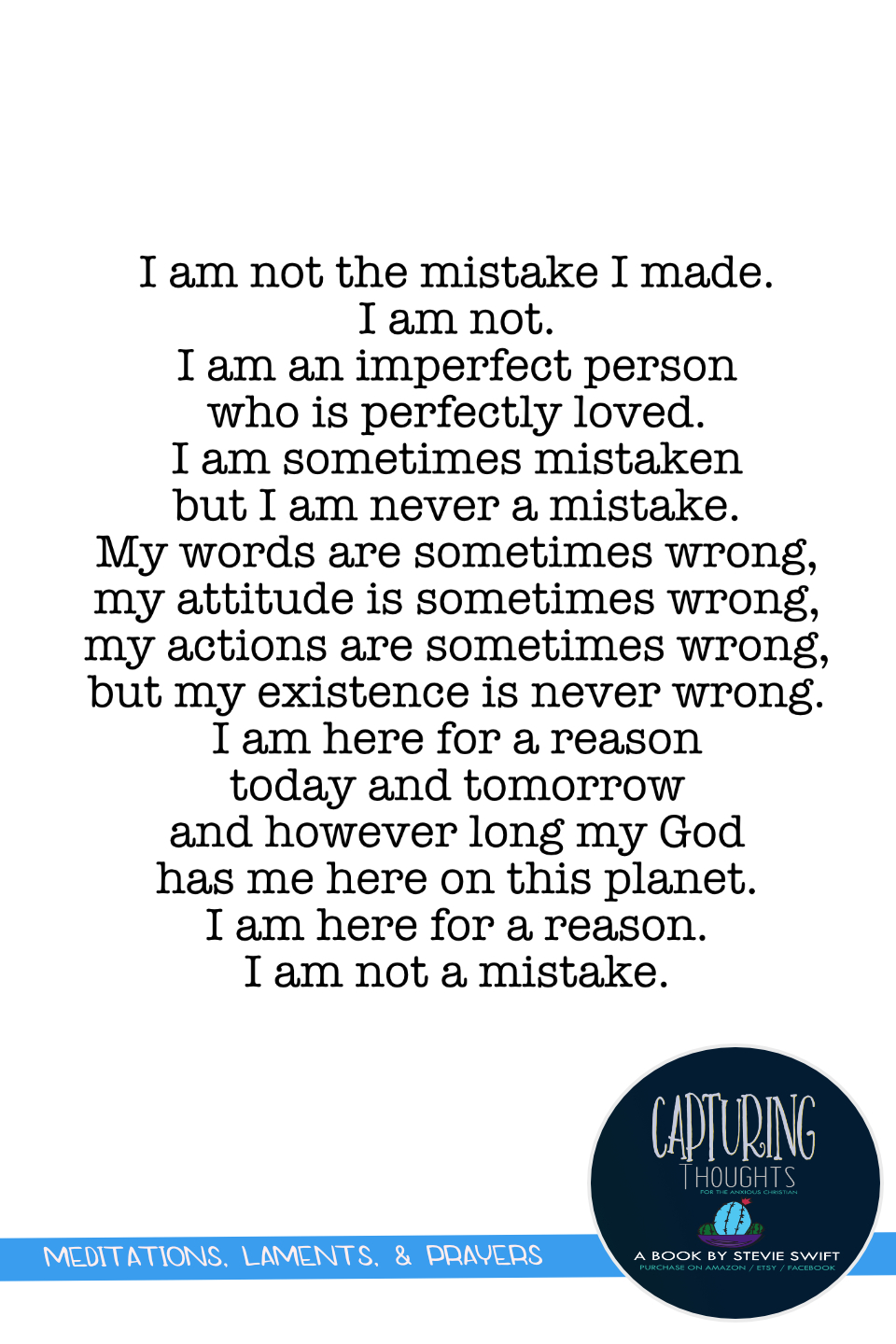 i am not the mistake i made. i am not. i am an imperfect person who is perfectly loved. i am sometimes mistaken but i am never a mistake. my words are sometimes wrong, my attitude is sometimes wrong, my actions are sometimes wrong, but my existence is never wrong. i am here for a reason