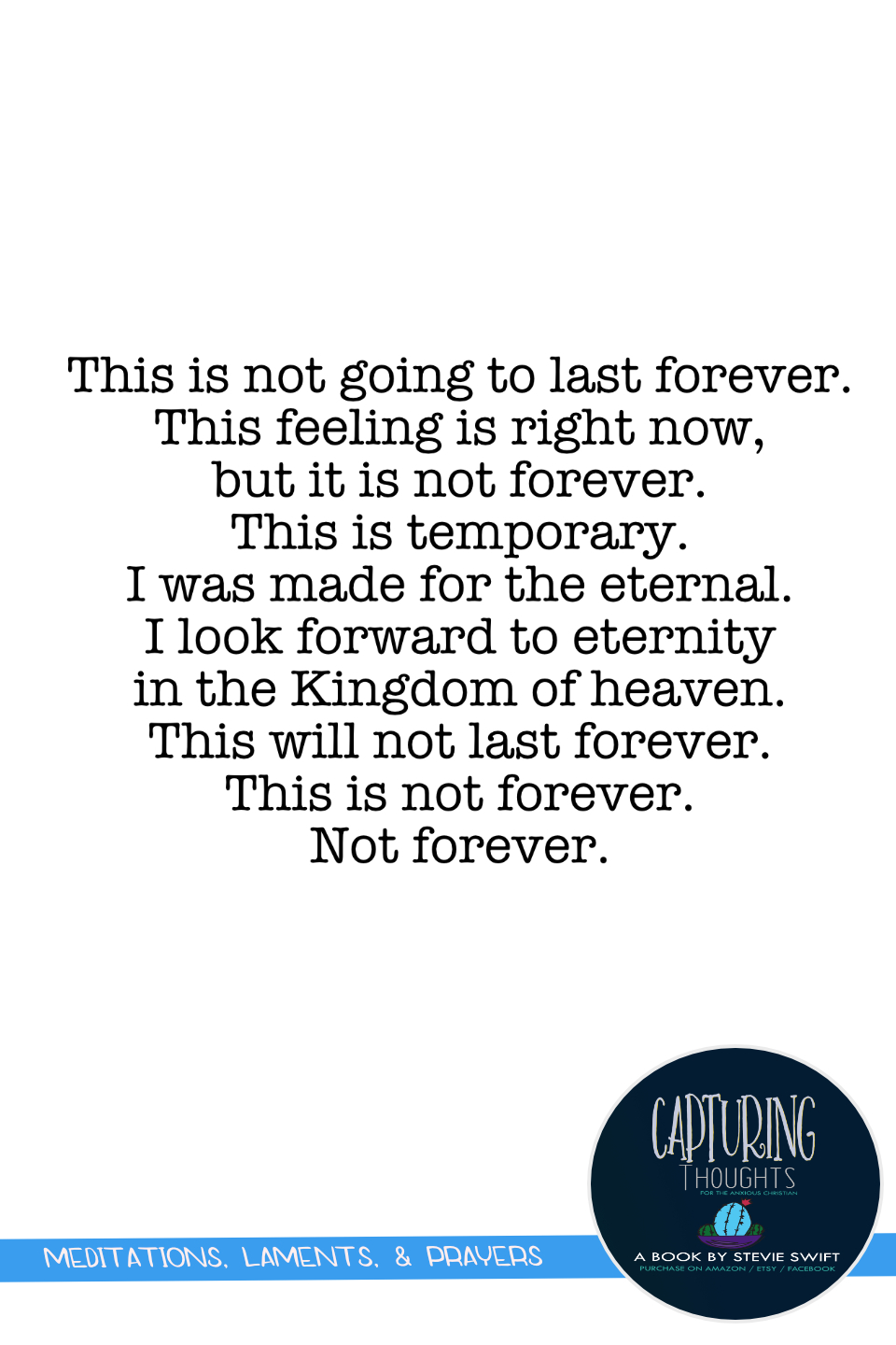 this is not going to last forever. this feeling is right now, but it is not forever. this is temporary. i was made for the eternal. i look forward to eternity in the kingdom of heaven. this will not last forever.