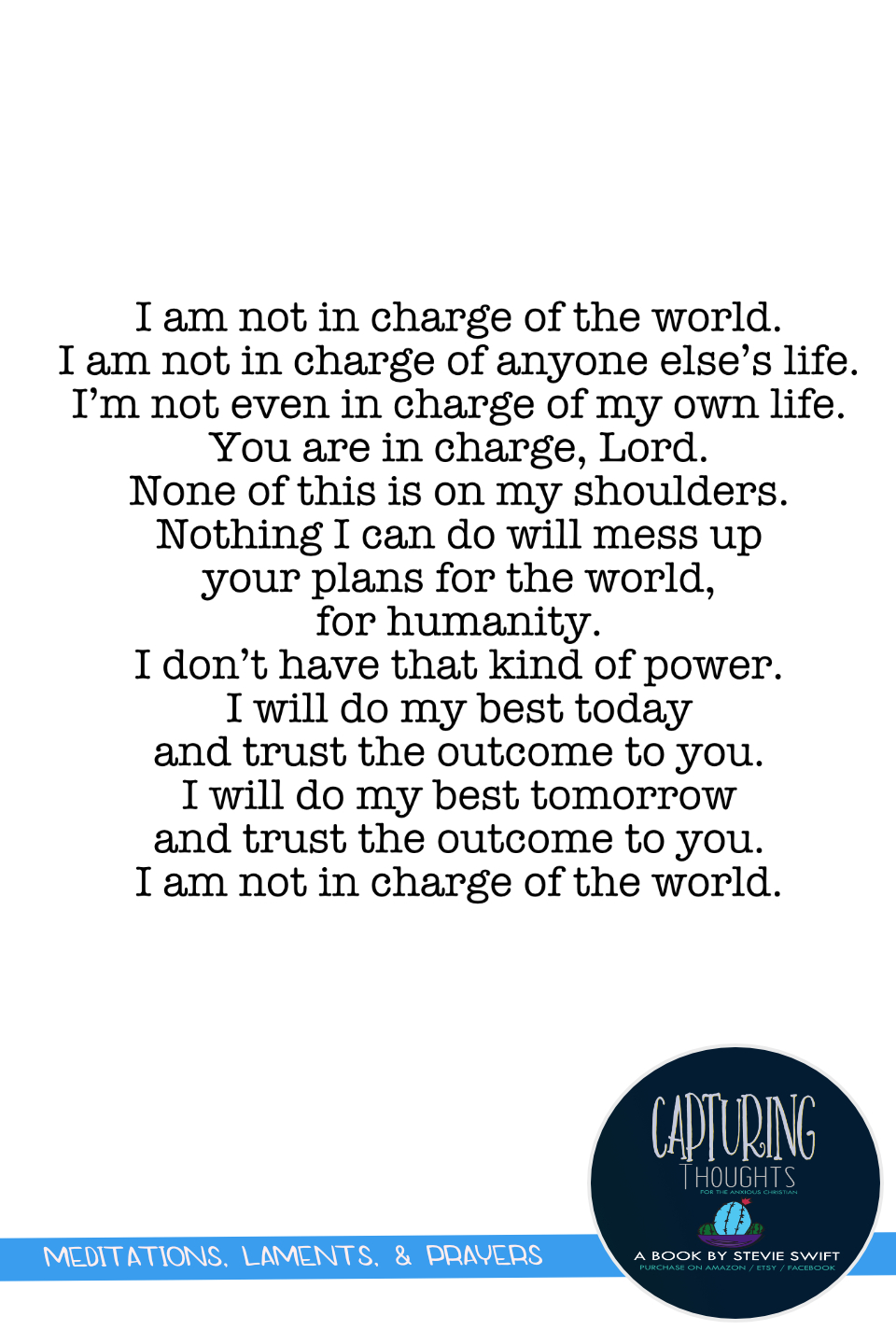 i am not in charge of the world. i am not in charge of anyone else's life. i'm not even in charge of my own life. ou are in charge, Lord. none of this is on my shoulders. nothing i can do will mess up your plans for the world, for humanity.