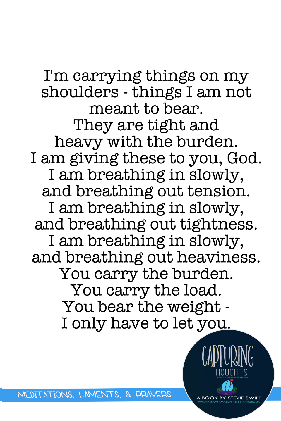 i'm carrying things on my shoulders - things i am no meant to bear. they are tight and heavy with the burden. i am giving these to you, god. i am breathing in slowly, and breathing out tension
