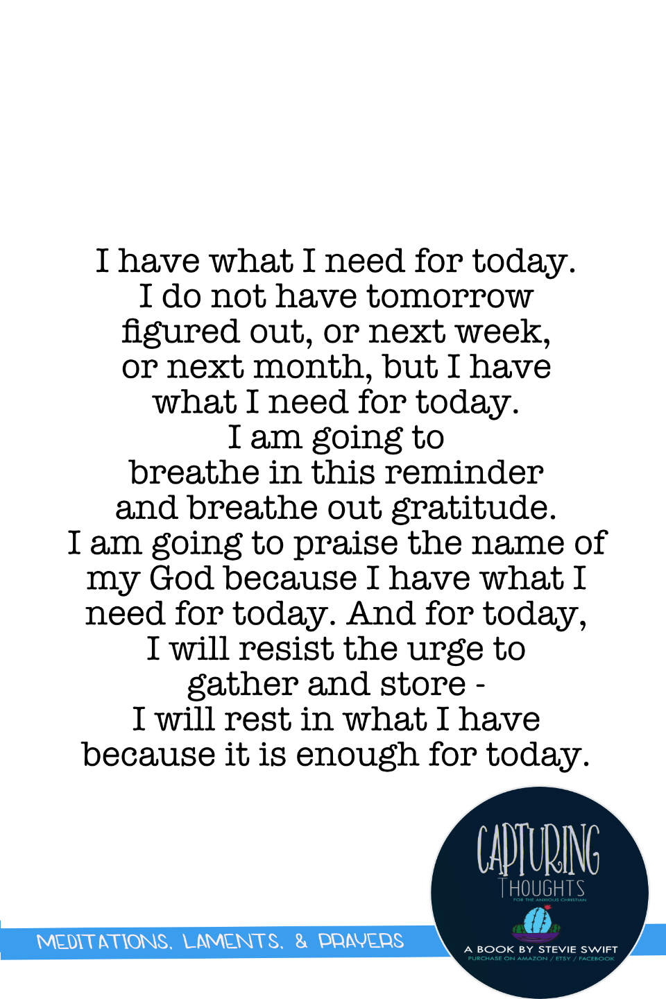 i have what i need for today. i do not have tomorrow figured out, or next week, or next month, but i have what i need for today. i am going to breathe in this reminder and breath out gratitude. i am going to praise the name of my god because i have what i need for today.