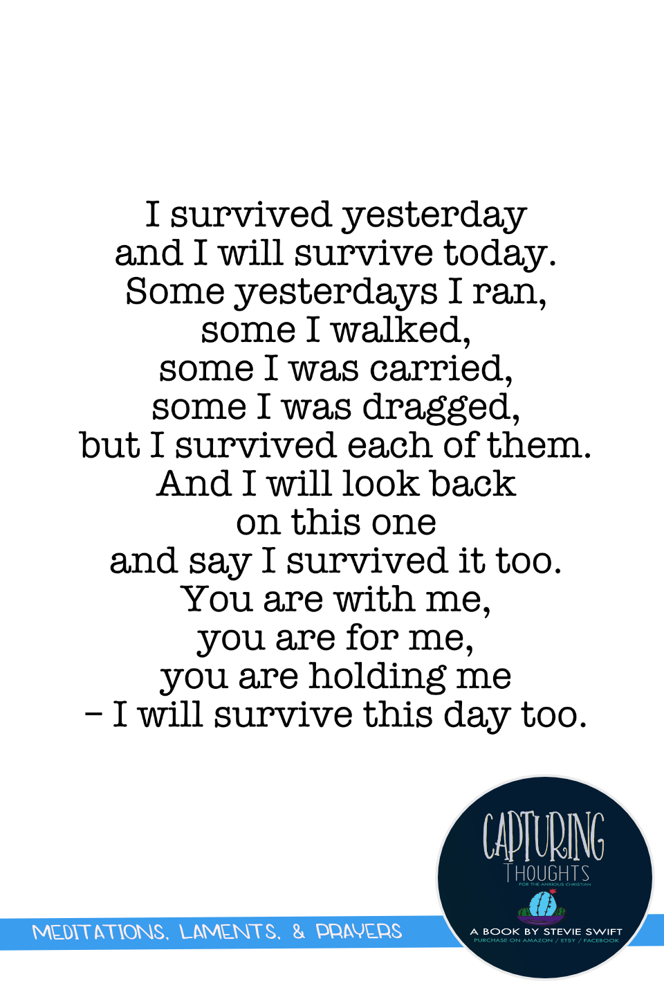 i survived yesterday and i will survive today. some yesterdays i ran, some i walked, some i was carried, some i was dragged, but i survived each of them. and i will look back on this one and say i survived it too. you are with me and you are for me.