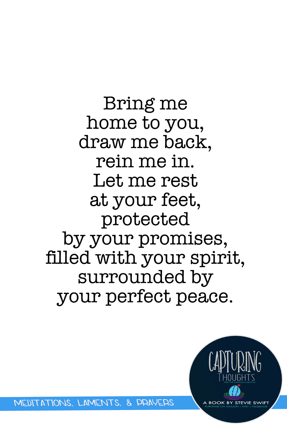 bring me home to you, draw me back, rein me in. let me rest at your feet, protected by your promises, filled with your spirit, surrounded by your perfect peace.