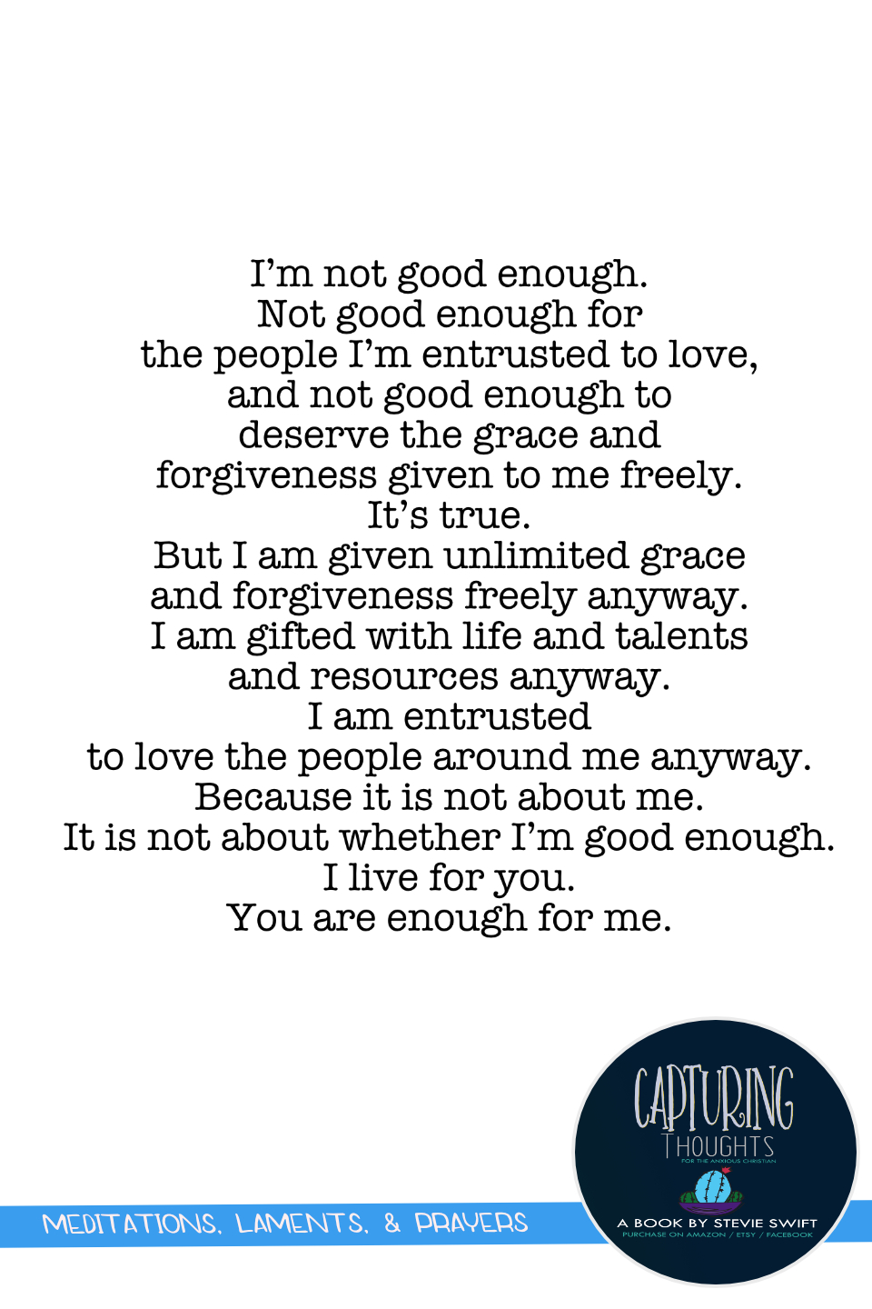 i'm not good enough. not good enough for the people i'm entrusted to love and not good enough to deserve the grace and forgiveness given to me freely. it's true. but i am given unlimited grace and forgiveness freely anyway.