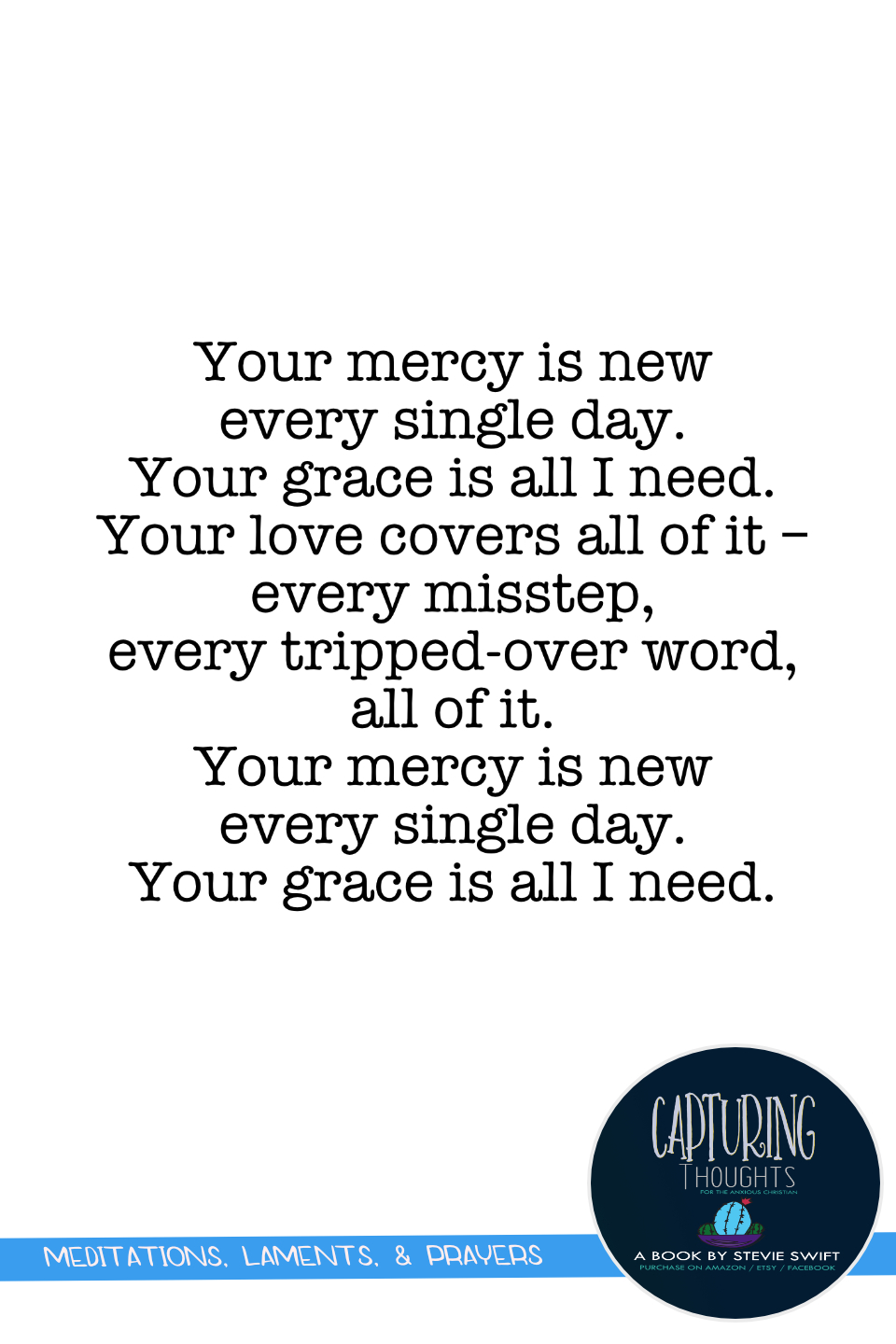 your mercy is new every single day. your grace is all i need. your love covers all of it - every misstep, every tripped-over word, all of it. your mercy is new every single day. your grace is all i need.