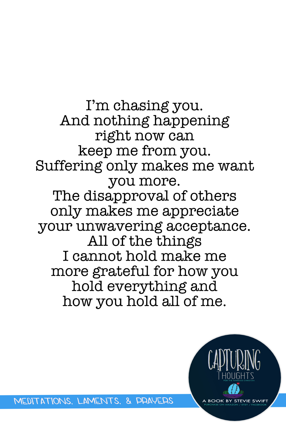 I'm chasing you. and nothing happening right now can keep me from you. suffering only makes me want you more. the disapproval of others only makes me appreciate your unwavering acceptance. all of the things i cannot hold make me more grateful for how you hold everything and how you hold all of me.
