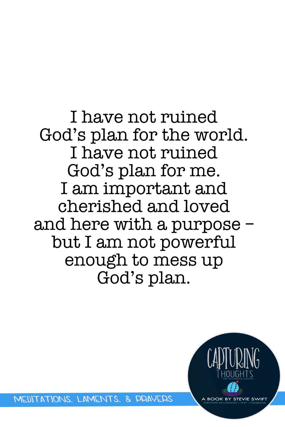 i have not ruined god's plan for the world. i have not ruined gods plan for me. i am important and cherished and loved and here iwth a purpose - but i am not powerful enough to mess up god's plan