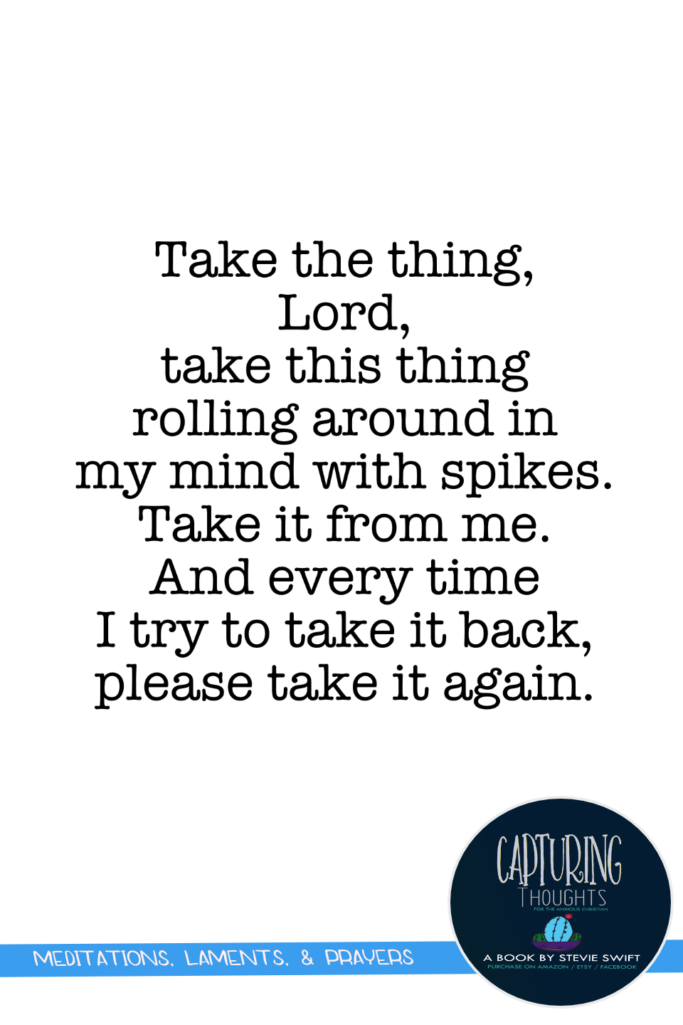 take the thing lord. take this thing rolling around in my mind with spokes. take it from me. and every time i try to take it back please take it again.