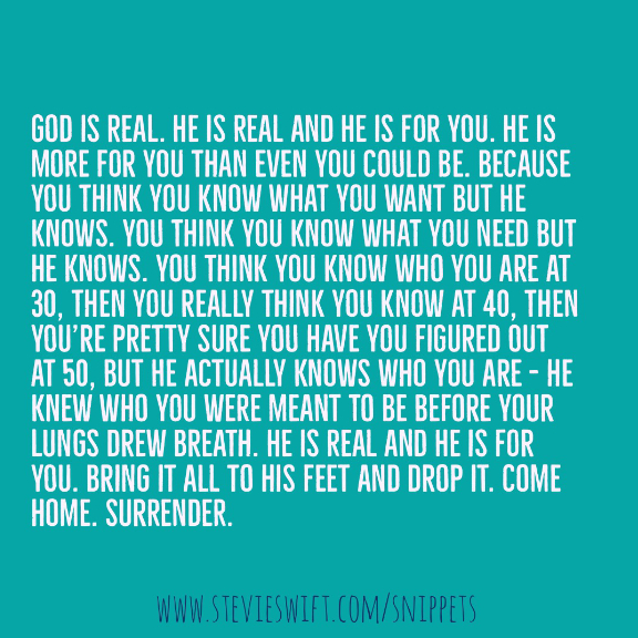 God is real He is real and he is for you. he is more for you than you could be. because you think you know what you want but he knows. he actually knows who you are - he knew who you were meant to be before your lungs drew breaath. he is real and he is for you. bring it all to his feet and drop it.
