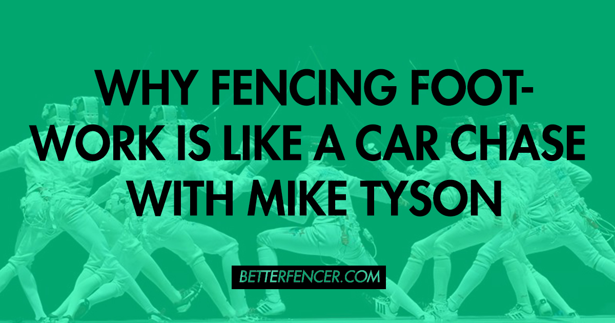 WHY FENCING FOOTWORK IS LIKE A CAR CHASE WITH MIKE TYSON
