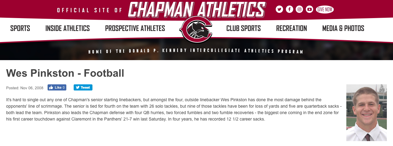 Chapman University Football - Athlete of the Week - It's hard to single out any one of Chapman's senior starting linebackers, but amongst the four, outside linebacker Wes Pinkston has done the most damage behind the opponents' line of scrimmage. The senior is tied for fourth on the team with 26 solo tackles, but nine of those tackles have been for loss of yards and five are quarterback sacks - both lead the team. Pinkston also leads the Chapman defense with four QB hurries, two forced fumbles and two fumble recoveries - the biggest one coming in the end zone for his first career touchdown against Claremont in the Panthers' 21-7 win last Saturday. In four years, he has recorded 12 1/2 career sacks.