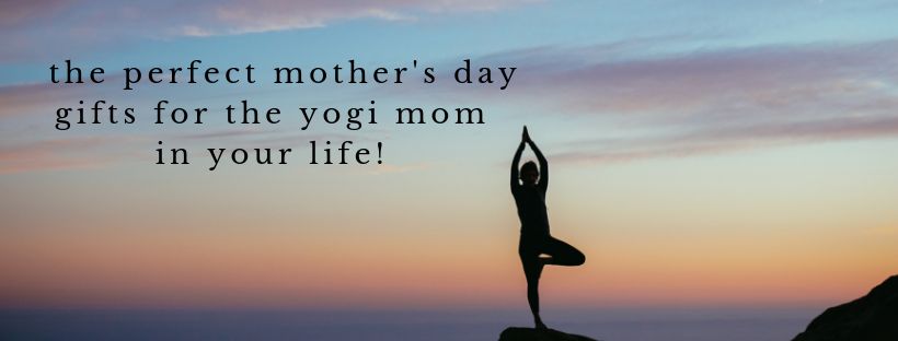 the perfect mother's day gifts for the yogi mom in your life!