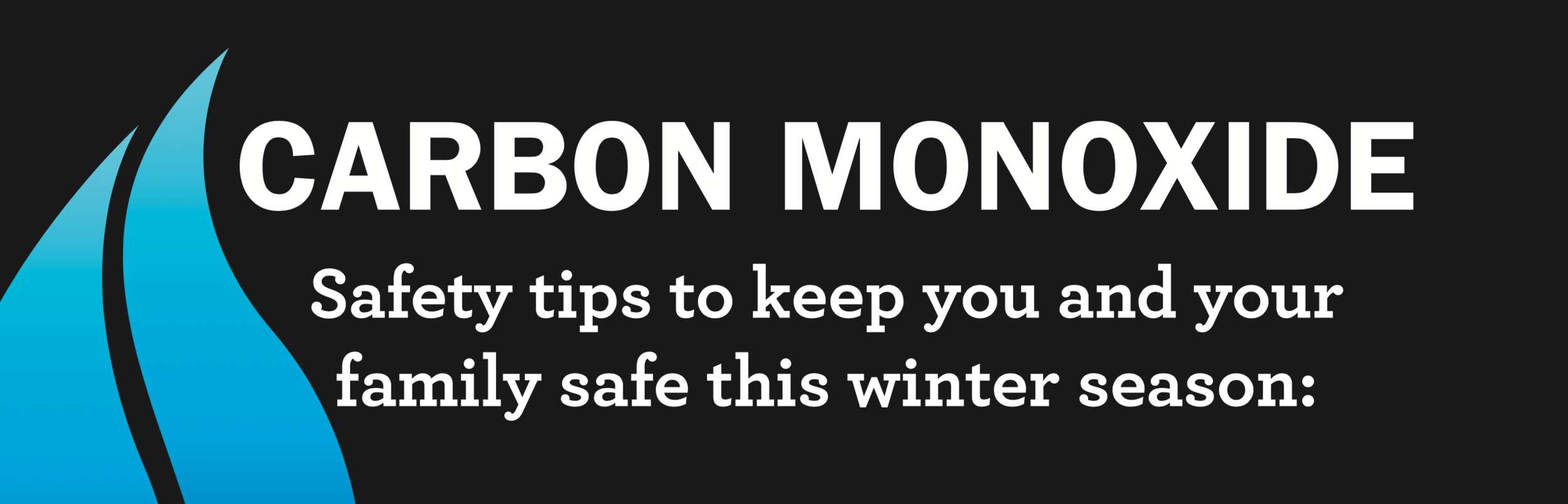 Carbon monoxide is a colorless,odorless, poisonous gas. It is produced by any improperly operating fuel-burning appliance in your home. Keep your family safe this winter.  Learn more