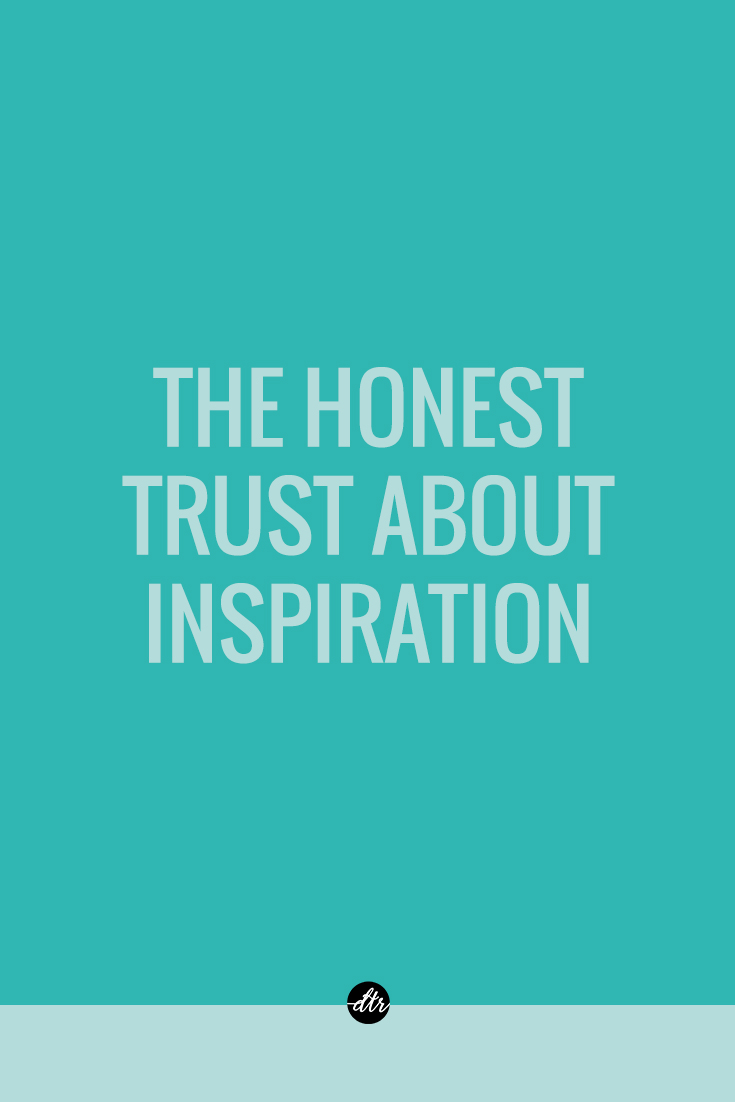 The honest truth about inspiration: you have to make it for yourself