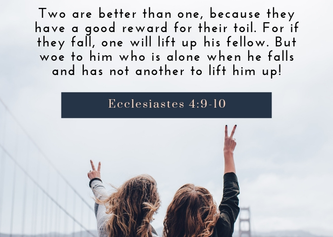 Two are better than one, because they have a good reward for their toil. 10 For if they fall, one will lift up his fellow. But woe to him who is alone when he falls and has not another to lift him up!.jpg