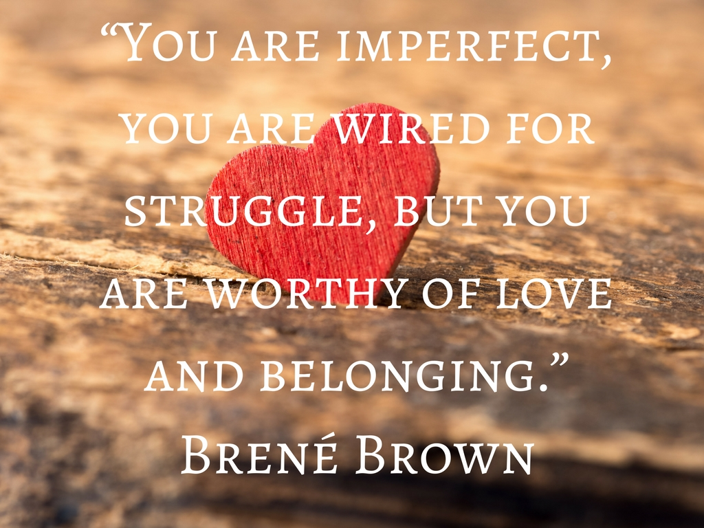 """You are imperfect, you are wired for struggle, but you are worthy of love and belonging."" ― Brené Brown.jpg"