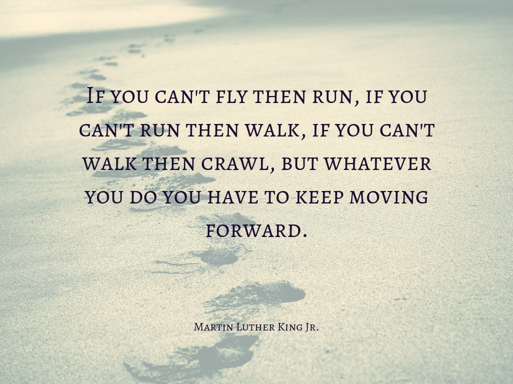 _If you can't fly then run, if you can't run then walk, if you can't walk then crawl, but whatever you do you have to keep moving forward._.jpg