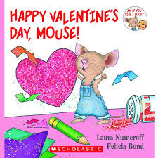Happy Valentine's Day, Mouse!   By: Laura Numeroff & Felicia Bond
