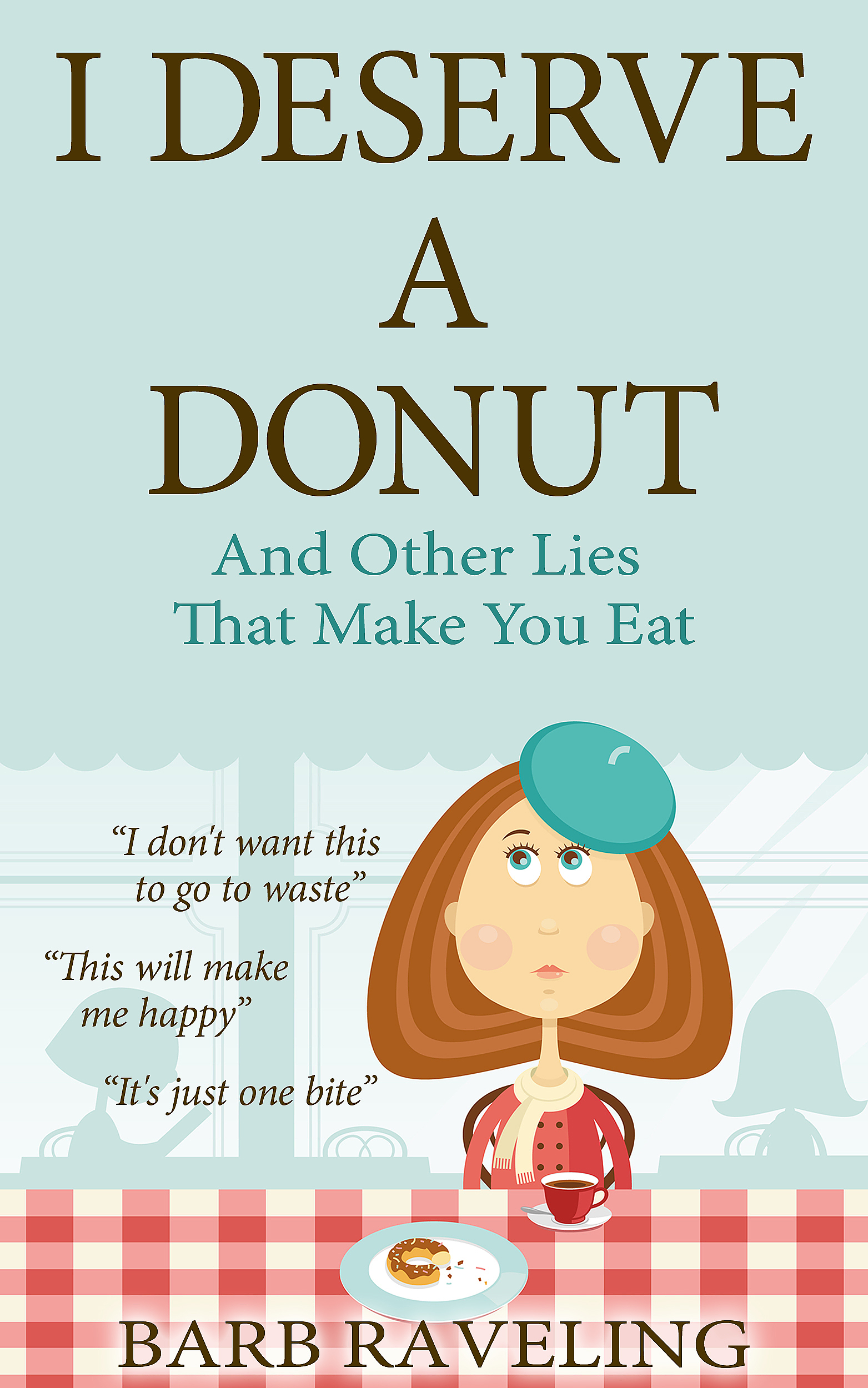 I Deserve A Donut. And Other Lies That Make You Eat  Author: Barb Raveling  Published by: Truthway Press  Genres: Diet, lifestyle, self-help  Available at: goodreads.com