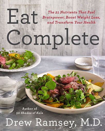 Eat Complete  Author: Drew Ramsey, M.D.  Published by: Harper Wave  Genres: food and drink, cookbook, health, weight loss, nutrition, wellness  Available at: drewramseymd.com