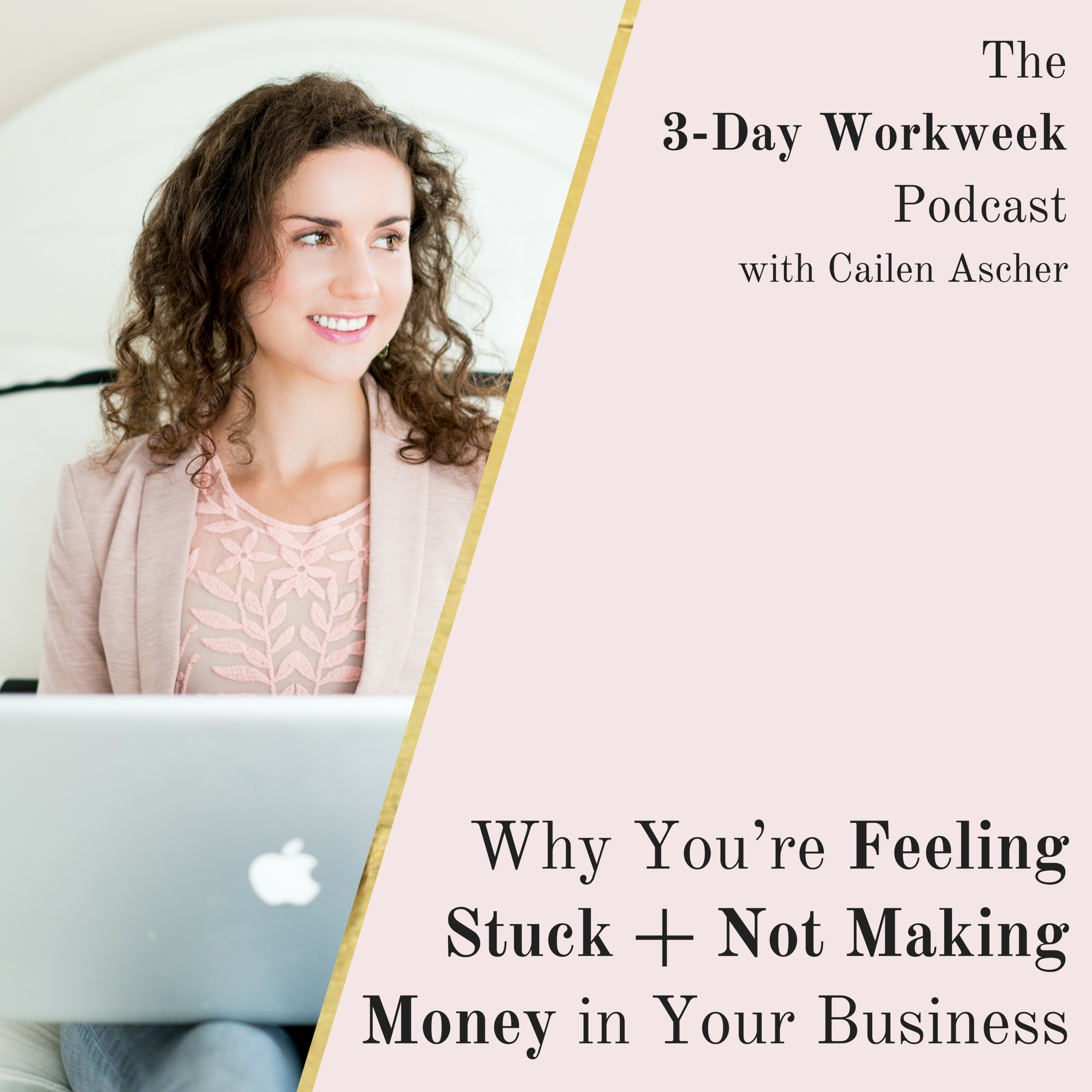 The 3-Day Workweek Podcast with Cailen Ascher - 2018-05-16 - Why You're Feeling Stuck + Not Making Money in Your Business - Square Promo Image.png