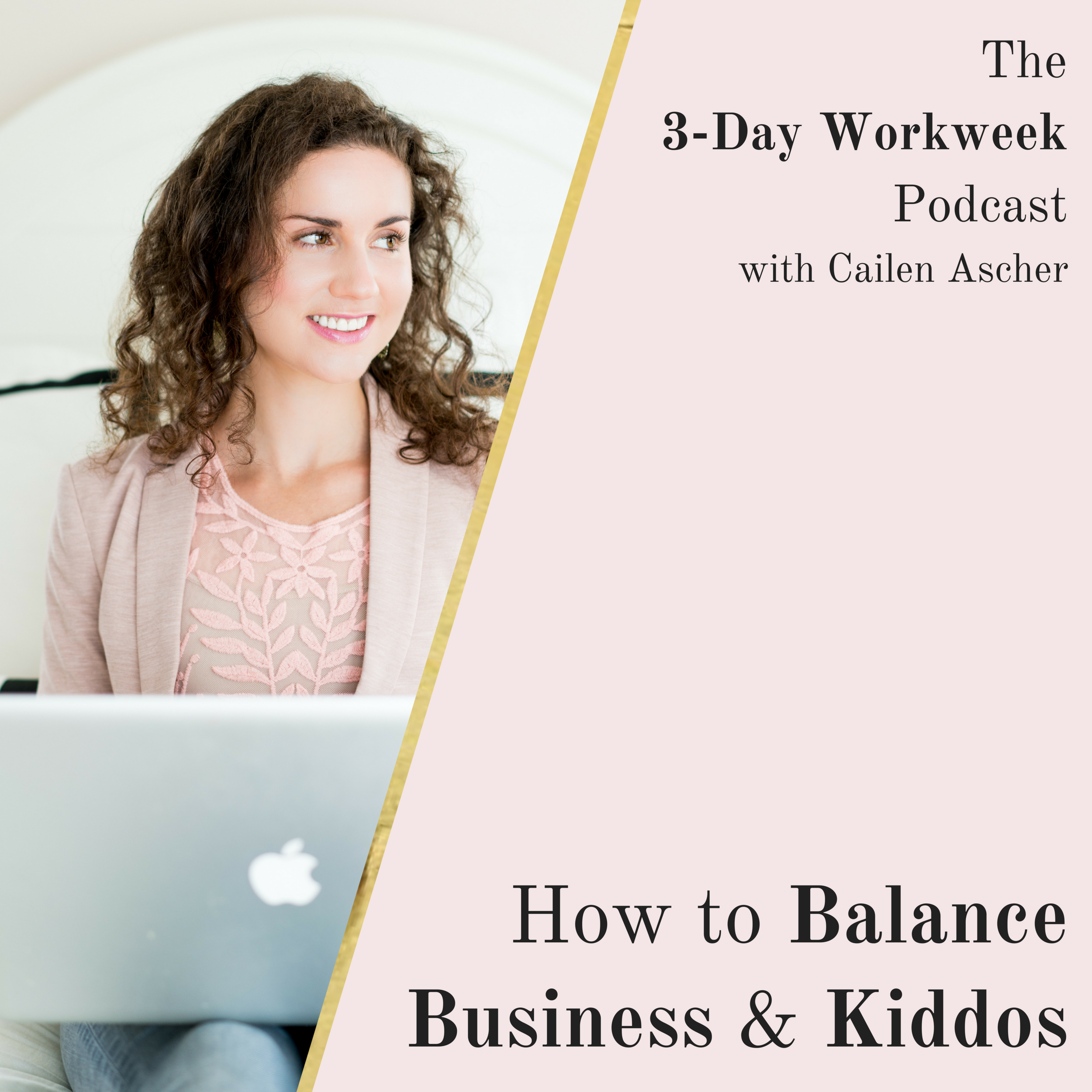 The 3-Day Workweek Podcast with Cailen Ascher - 2018-09-20 - How to Balance Business & Kiddos - Square Promo Image.png