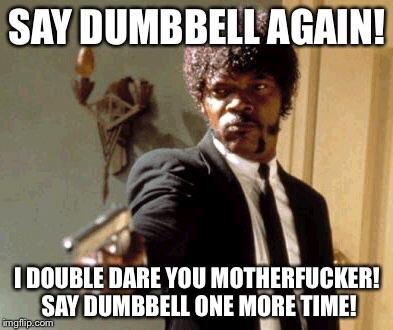 say dumbbell again