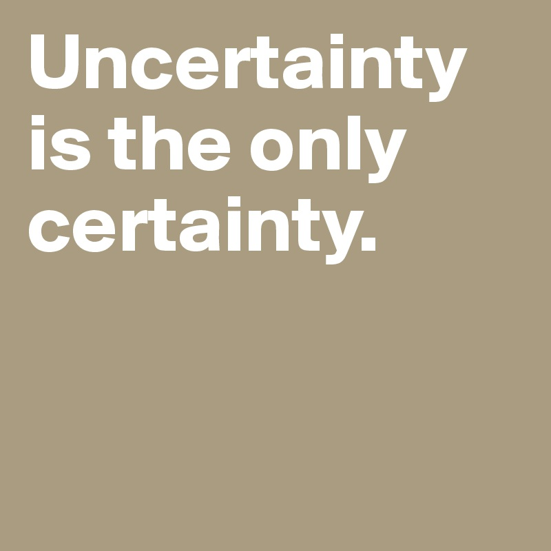 Uncertainty-is-the-only-certainty.jpg