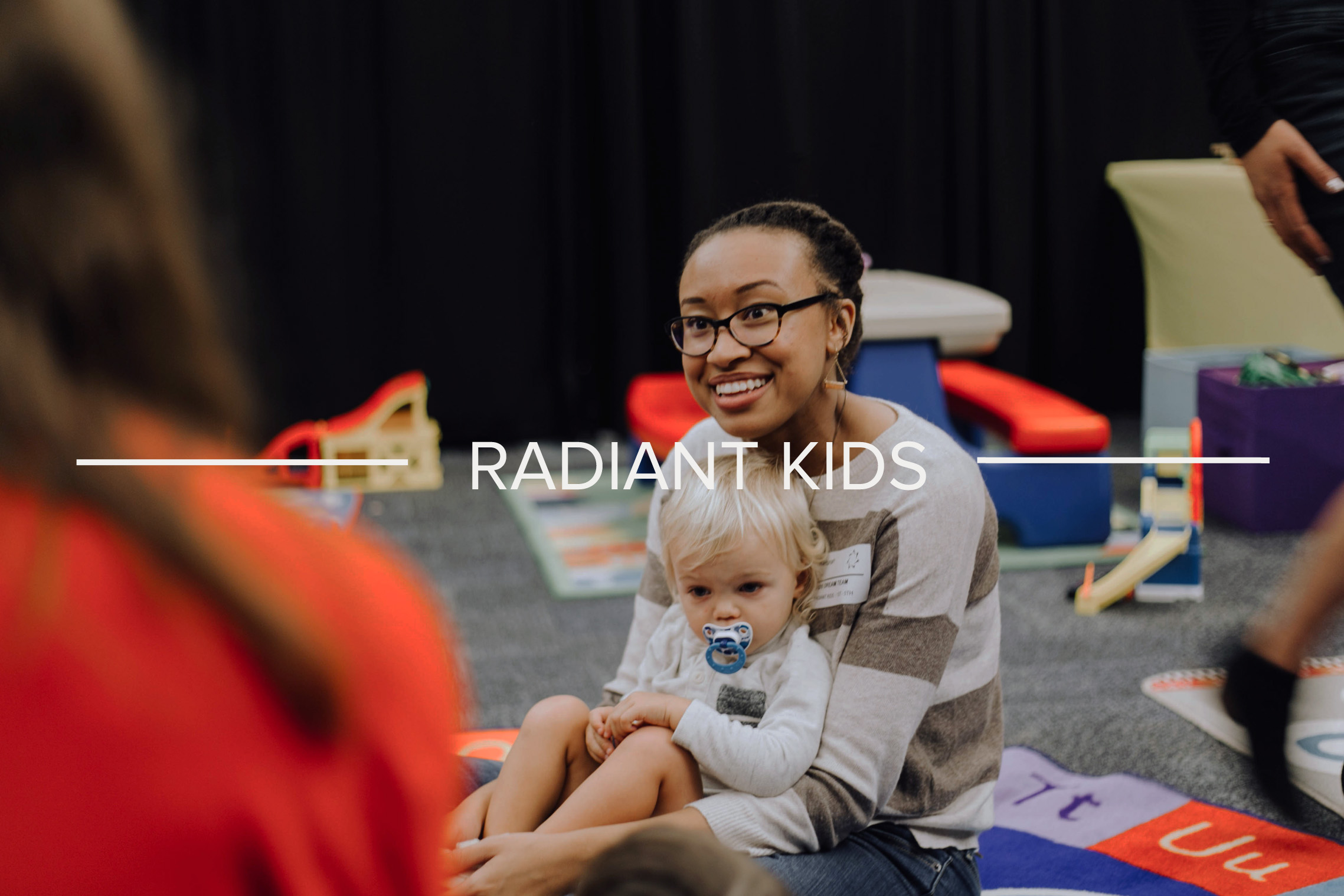 RADIANT KIDS - Our kids team creates a clean and safe environment for our kids. This team takes care of families, worships with kids, and makes the Bible come to life for students of all-ages.
