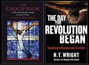 Fleming Rutledge.   The Crucifixion:  Understanding the Death of Jesus Christ.   Grand Rapids:  Eerdmans, 2015.  N.T. Wright.   The Day the Revolution Began:  Reconsidering the Meaning of Jesus' Crucifixion .  New York:  Harper Collins, 2016.