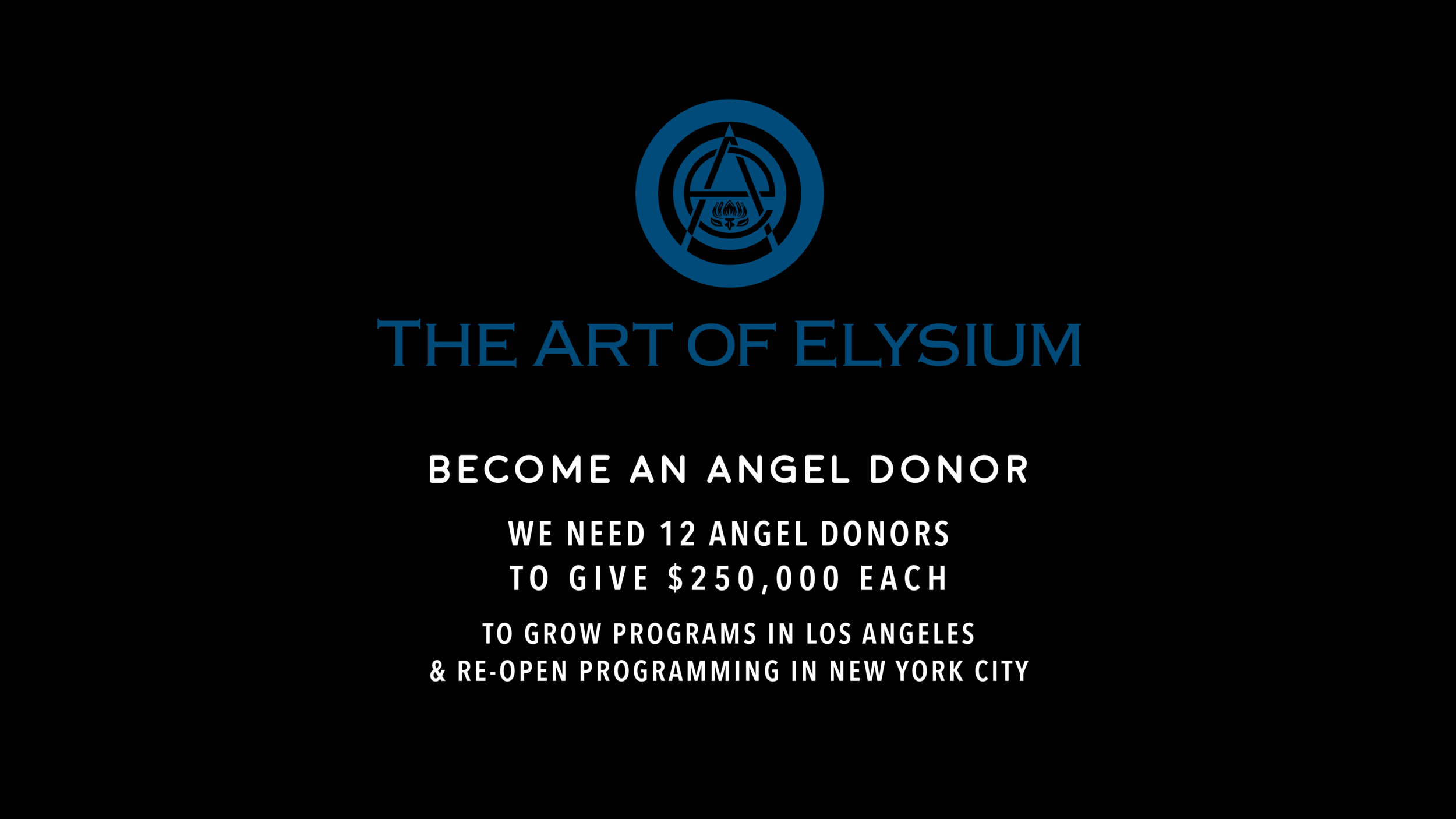 Become an Angel Donor. Support program growth and expansion to more communities of need in Los Angeles and New York City. Each Angel Donor will sponsor a month of programming. As a program sponsor we will dedicate that month to an individual, foundation or organization of your choice. We welcome individual donors, family foundations and corporate partners.  For more information, please contact Anna Rogers, arogers@theartofelysium.org.