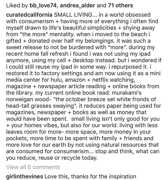 Reposting this- Over 2 years ago I wrote this + for whatever reason I removed it from my page. Sorting through photos this weekend + came across it. This still rings so true for us + our philosophy on living. We since have moved again in to an even smaller space + donated over half of what we had again. The freedom every time we experience a huge purge is exhilarating. I am the happiest when I am not weighed down by my belongings. The things I do have, I treasure + either serve a purpose or carry a sentimental memory that make it worth keeping. I would love to let go of even more. And at this point would like to not accrue more but rather higher quality pieces. Being free is when I am the happiest.  The more I think about our Earth the more I continue to feel passion about doing my part in my way to participate less in consumerism. Do you ever think of ways you can do with less? It doesn't mean be radical, but what small change could you commit to + feel good about? Could you review what you already have in your closet + think about how you could restyle pieces you have for the summer season? Do you have pieces that could still be lovely + just need to be hemmed, ironed or washed? Could you add an accessory to change it up? This is a fun challenge we try + do each season in an attempt to accrue less + utilize what we already have.  #reduce #reuse #recycle #environment #plasticfree #earthday #smallliving #challengeyourself #motherearth