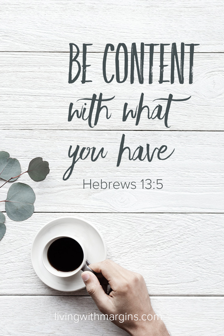 Be content with what you have. Hebrews 13:5
