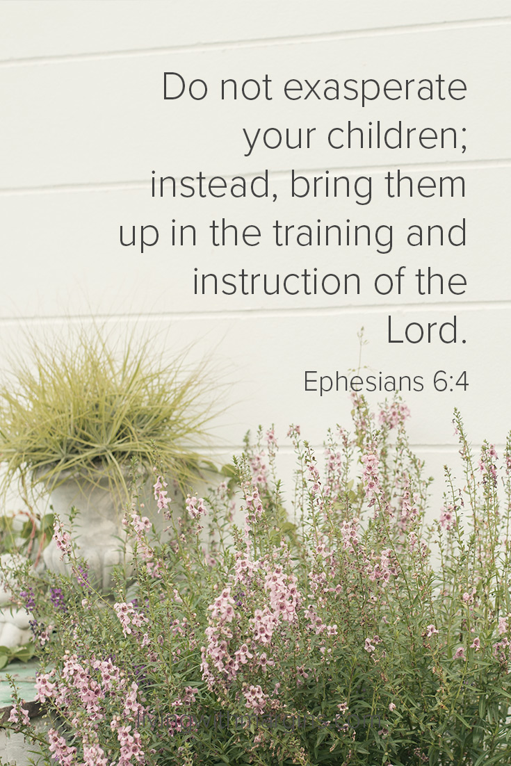 Do not exasperate your children; instead, bring them up in the training and instruction of the Lord. Eph 6:4