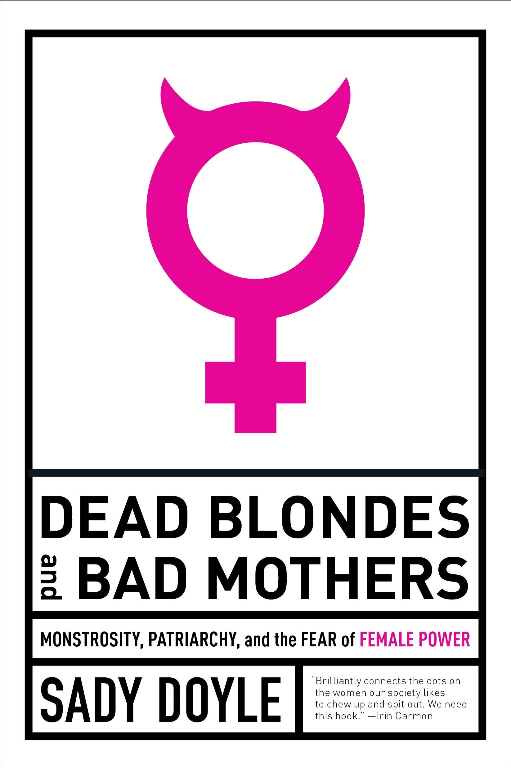 Dead Blondes & Bad Mothers-Monstrosity, Patriarchy, and the Fear of Female Power by Sady Doyle.jpg