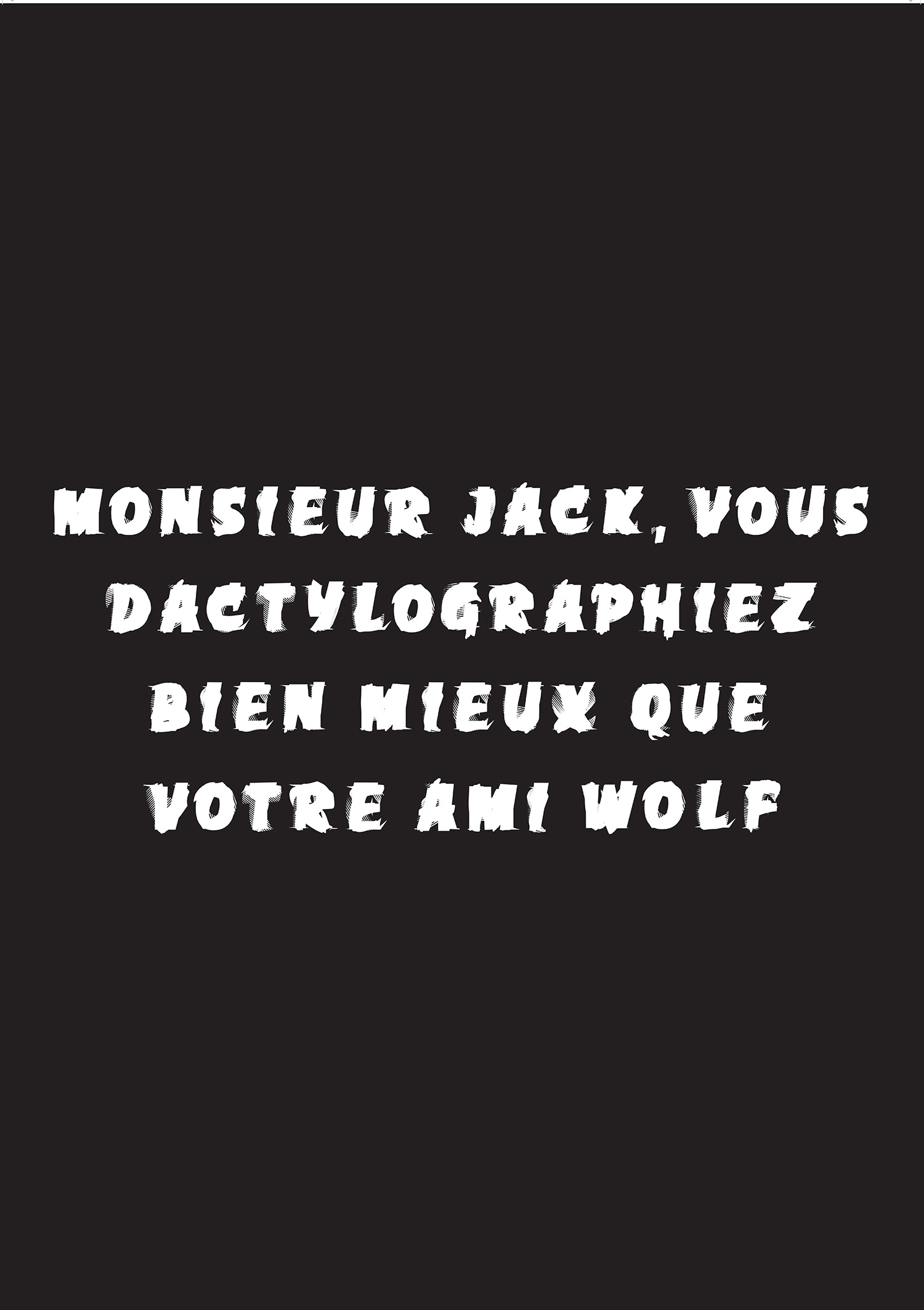 Ryan Gander,  A title that is the work , 2011  A fly-poster of a pangram that reads: Monsieur Jack, vous dactylographiez bien mieux que votre ami Wolf (Mister Jack, you type much better than your friend Wolf - apparently it was used in the Swiss army to check the keyboard of typewriters before teletransmission) produced from a typeface called 'Excoffonscript' designed by the artist (made by Christine Jones) incorporating the entire overlapped alphabets from existing typefaces Antique Olive, Banco, Calypso, Chambord, Choc and Mistral by Marseille's typographer & graphic designer Roger Excoffon.