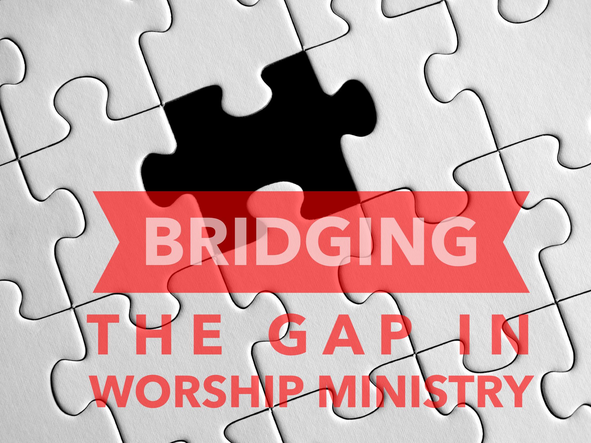 BRIDGING THE GAP IN WORSHIP MINISTRY