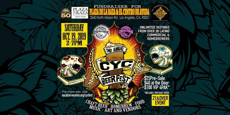 "Join us for a special 21+ fundraising event on October 19th, 2019 benefitting Plaza de la Raza and  El Centro de Ayuda .   SoCal Cerveceras & Cerveceros  , award-winning brewers and homebrewers, will present ""CYC Fest Dos"" including tastings from 30 commercial & homebrews, music, art, food and vendors! Get your tickets at   Eventbrite"