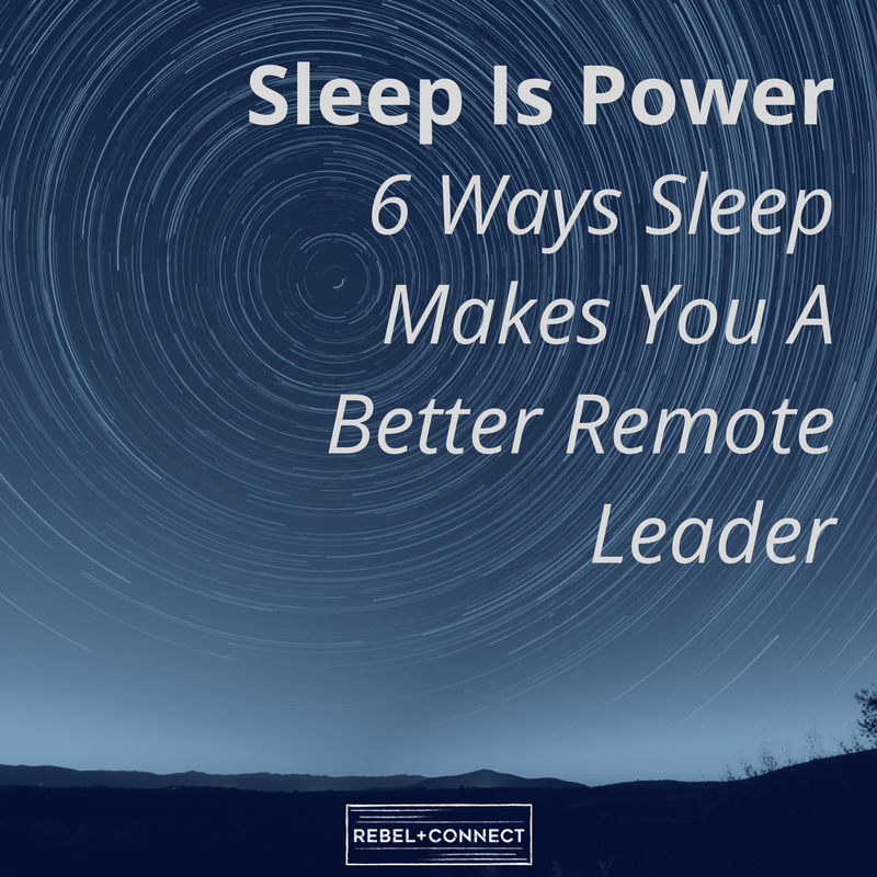 Sleep can help remote leader increase their capacity for learning, creativity, memory, stress reduction, focus, and decision making.