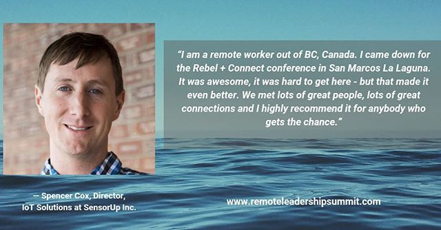 "What are people saying about our 2018 event? ""I am a remote worker out of BC, Canada. I came down for the Rebel +Connect conference in San Marcos La Laguna. It was awesome. It was hard to get here, but that made it even better. We met lots of great people, lots of great connections, and I highly recommend it for anybody who gets the chance."" ~Spencer Cox, Director, IoT Solutions at SensorUp, Inc."