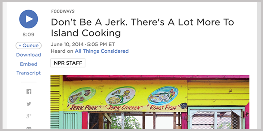 NPR -   Don't Be a Jerk, There's a lot more to Island Cooking |  JUNE 10, 2014   LISTEN