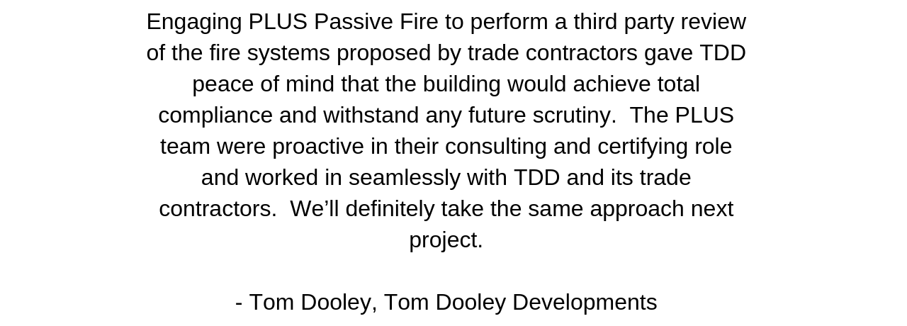 Engaging PLUS Passive Fire to perform a third party review of the fire systems proposed by trade contractors gave TDD peace of mind that the building would achieve total compliance and withstand any future (12).png
