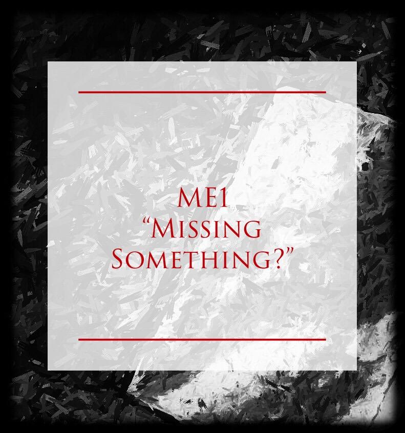 """ME1 - """"MISSING SOMETHING?"""""""