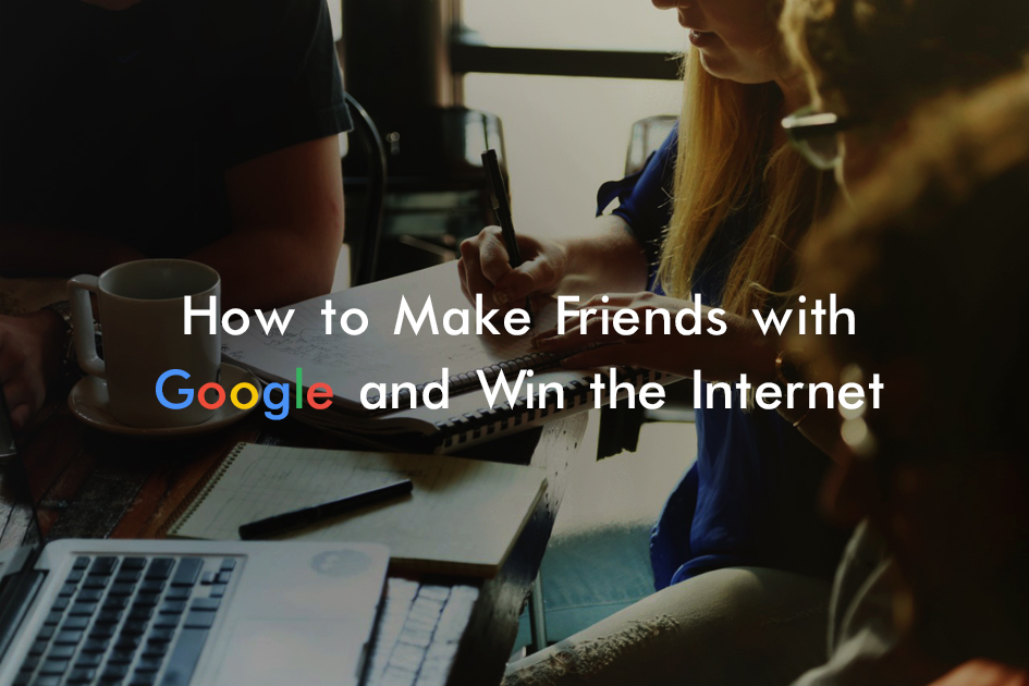 How to Make Friends With Google and Win the Internet